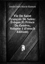 Vie De Saint Franois De Sales: vque Et Prince De Genve, Volume 1 (French Edition)