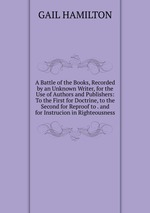 A Battle of the Books, Recorded by an Unknown Writer, for the Use of Authors and Publishers: To the First for Doctrine, to the Second for Reproof to . and for Instrucion in Righteousness