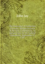 The Federalist: A Collection of Essays, Written in Favor of the New Constitution, As Agreed Upon by the Federal Convention, September 17, 1787