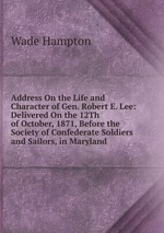 Address On the Life and Character of Gen. Robert E. Lee: Delivered On the 12Th of October, 1871, Before the Society of Confederate Soldiers and Sailors, in Maryland