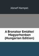 A Bronzkor Emlkei Magyarhonban (Hungarian Edition)