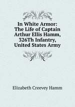 In White Armor: The Life of Captain Arthur Ellis Hamm, 326Th Infantry, United States Army