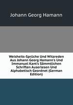 Weisheits-Sprche Und Witzreden Aus Johann Georg Hamann`s Und Immanuel Kant`s Smmtlichen Schriften Auserlesen Und Alphabetisch Geordnet (German Edition)