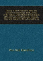 History of the Counties of Berks and Lebanon: Containing a Brief Account of the Indians Who Inhabited This Region of Country, and the Numerous Murders . Irish, and English Settlers, Giving the Na