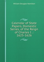 Calendar of State Papers, Domestic Series, of the Reign of Charles I .: 1625-1626