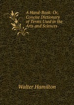 A Hand-Book: Or, Concise Dictionary of Terms Used in the Arts and Sciences