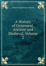 A History of Ornament, Ancient and Medieval, Volume 2