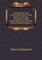 A Paraphrase and Annotations Upon All the Books of the New Testament: Briefly Explaining All the Difficult Places Thereof, Volume 2