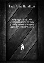 Secret History of the Court of England from the Accession of George the Third to the Death of George the Fourth: Including, Among Other Important . Death of Princess Charlotte, Volume 1