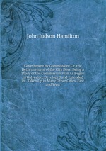 Government by Commission: Or, the Dethronement of the City Boss: Being a Study of the Commission Plan As Begun in Galveston, Developed and Extended in . Taken Up in Many Other Cities, East and West