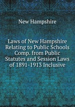 Laws of New Hampshire Relating to Public Schools Comp. from Public Statutes and Session Laws of 1891-1913 Inclusive