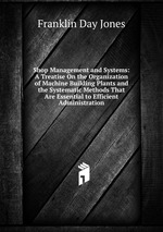 Shop Management and Systems: A Treatise On the Organization of Machine Building Plants and the Systematic Methods That Are Essential to Efficient Administration