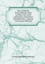 Das Gelehrte Teutschland, Oder Lexikon Der Jetzt Lebenden Teutschen Schriftsteller, Volume 2 (German Edition)