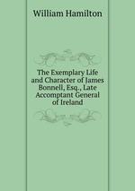 The Exemplary Life and Character of James Bonnell, Esq., Late Accomptant General of Ireland