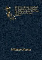 Illustrirtes Recept-Handbuch Der Praktischen Destillation Fr Industrie, Land-Und Haus Wirthschaft. (German Edition)