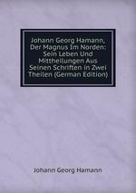 Johann Georg Hamann, Der Magnus Im Norden: Sein Leben Und Mittheilungen Aus Seinen Schriften in Zwei Theilen (German Edition)