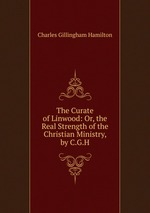 The Curate of Linwood: Or, the Real Strength of the Christian Ministry, by C.G.H