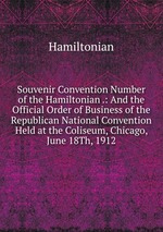 Souvenir Convention Number of the Hamiltonian .: And the Official Order of Business of the Republican National Convention Held at the Coliseum, Chicago, June 18Th, 1912