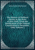 The History of Political Parties in the State of New-York: From the Ratification of the Federal Constitution to December, 1840, Volume 2