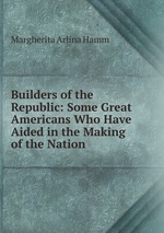 Builders of the Republic: Some Great Americans Who Have Aided in the Making of the Nation