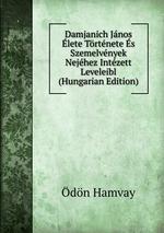 Damjanich Jnos lete Trtnete s Szemelvnyek Nejhez Intzett Leveleibl (Hungarian Edition)