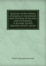 Outlines of the History of Greece, in Connexion with the Rise of the Arts and Civilization in Europe, by W.D. Hamilton and E. Levien