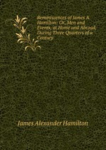 Reminiscences of James A. Hamilton: Or, Men and Events, at Home and Abroad, During Three Quarters of a Century