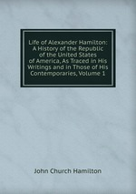 Life of Alexander Hamilton: A History of the Republic of the United States of America, As Traced in His Writings and in Those of His Contemporaries, Volume 1