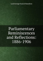 Parliamentary Reminiscences and Reflections: 1886-1906
