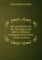 Life and Death: Or, the Theology of the Bible in Relation to Human Immortality ; Three Lectures