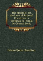 The Modalist: Or, the Laws of Rational Conviction. a Textbook in Formal Or General Logic