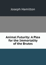 Animal Futurity: A Plea for the Immortality of the Brutes
