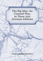The Big Idea: An Unusual Play, in Three Acts (German Edition)