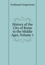 History of the City of Rome in the Middle Ages, Volume 1