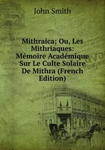 Mithraica; Ou, Les Mithriaques: Mmoire Acadmique Sur Le Culte Solaire De Mithra (French Edition)