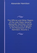 The Official and Other Papers of the Late Major-General Alexander Hamilton: Comp. Chiefly from the Originals in the Possession of Mrs. Hamilton, Volume 1