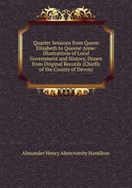 Quarter Sessions from Queen Elizabeth to Queene Anne: Illustrations of Local Government and History, Drawn from Original Records (Chiefly of the County of Devon)