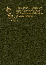 The Tarikh-I-Jadid: Or New History of Mirza Ali Muhammad the Bab (Malay Edition)