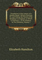 Translation of the Letters of a Hindoo Rajah: Written Previous To, and During the Period of His Residence in England. to Which Is Prefixed a . of the Hindoos. in Two Volumes, Volume 1