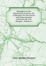 Hampden in the Nineteenth Century; Or, Colloquies On the Errors and Improvement of Society By J.M. Morgan., Volume 2