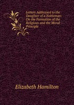 Letters Addressed to the Daughter of a Nobleman: On the Formation of the Religious and the Moral Principle