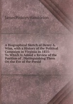 A Biographical Sketch of Henry A. Wise, with a History of the Political Campaign in Virginia in 1855: To Which Is Added a Review of the Position of . Distinguishing Them On the Eve of the Presid