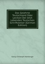 Das Gelehrte Teutschland Oder Lexikon Der Jetzt Lebenden Teutschen Schriftsteller (German Edition)