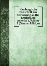 Hamburgische Festschrift Zur Erinnerung an Die Entdeckung Amerika`s, Volume 1 (German Edition)
