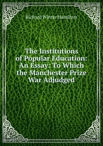 The Institutions of Popular Education: An Essay: To Which the Manchester Prize War Adjudged