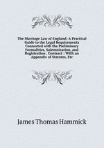 The Marriage Law of England: A Practical Guide to the Legal Requirements Connected with the Preliminary Formalities, Solemnization, and Registration . Contract : With an Appendix of Statutes, Etc