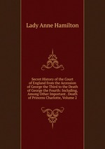 Secret History of the Court of England from the Accession of George the Third to the Death of George the Fourth: Including, Among Other Important . Death of Princess Charlotte, Volume 2