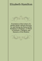 Translation of the Letters of a Hindoo Rajah: Written Previous To, and During the Period of His Residence in England ; to Which Is Prefixed, a . Religion, and Manners, of the Hindoos