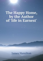 The Happy Home, by the Author of `life in Earnest`