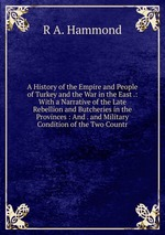 A History of the Empire and People of Turkey and the War in the East .: With a Narrative of the Late Rebellion and Butcheries in the Provinces : And . and Military Condition of the Two Countr